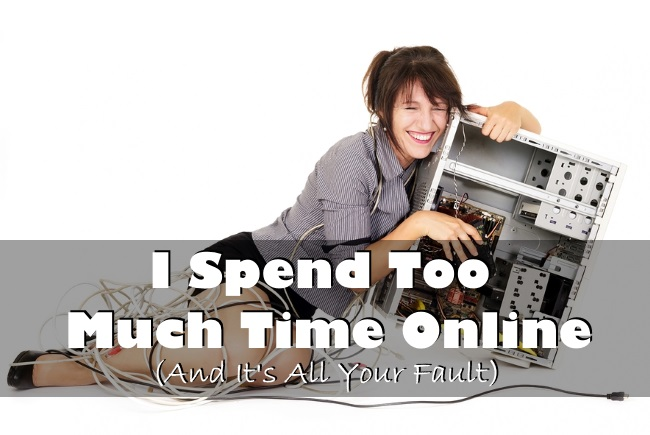 I Spend Too Much Time Online (And It's All Your Fault)